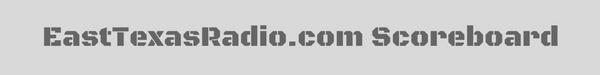 EastTexasRadio.com Scoreboard